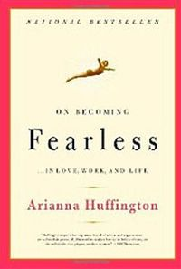 On Becoming Fearless in Love, Work and Life by Arianna Huffington